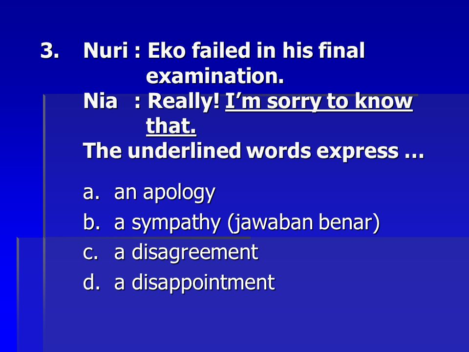 Nuri. : Eko failed in his final. examination. Nia. : Really