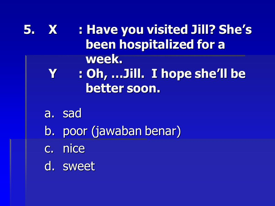 X. : Have you visited Jill. She's. been hospitalized for a. week. Y