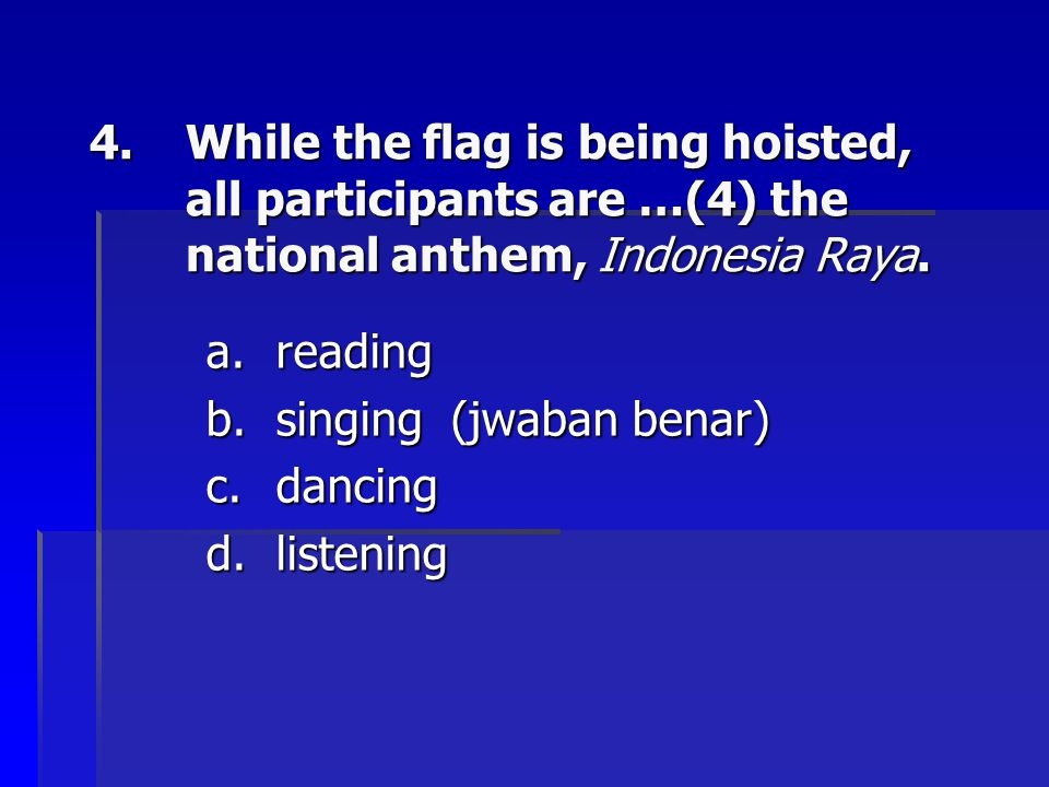 While the flag is being hoisted, all participants are …(4) the national anthem, Indonesia Raya.