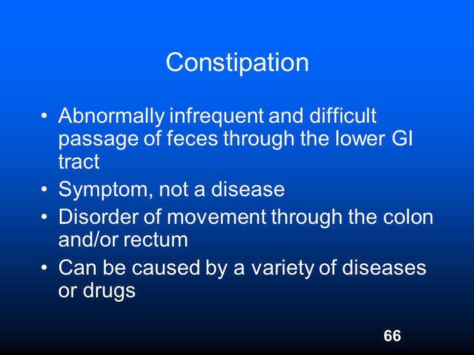 Constipation Abnormally infrequent and difficult passage of feces through the lower GI tract. Symptom, not a disease.