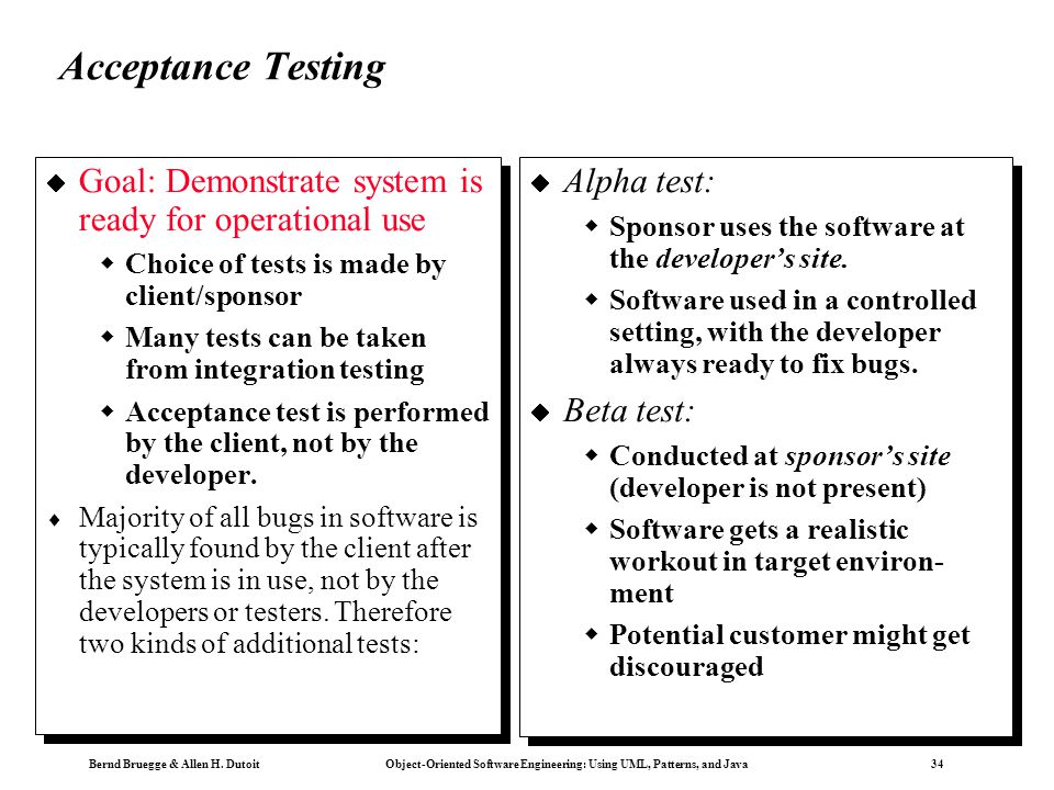 Acceptance Testing Goal: Demonstrate system is ready for operational use. Choice of tests is made by client/sponsor.