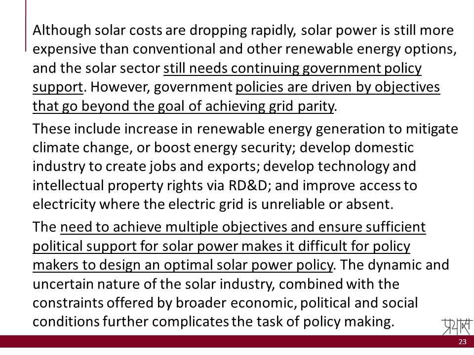 Although solar costs are dropping rapidly, solar power is still more expensive than conventional and other renewable energy options, and the solar sector still needs continuing government policy support. However, government policies are driven by objectives that go beyond the goal of achieving grid parity.