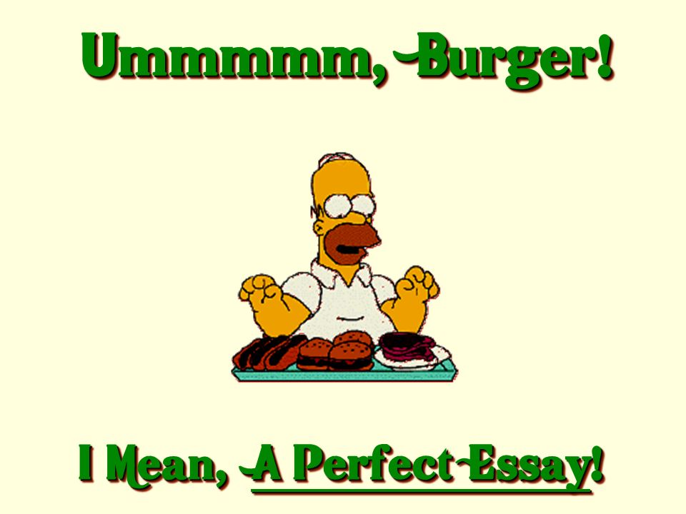 Ummmmm, Burger! I Mean, A Perfect Essay!