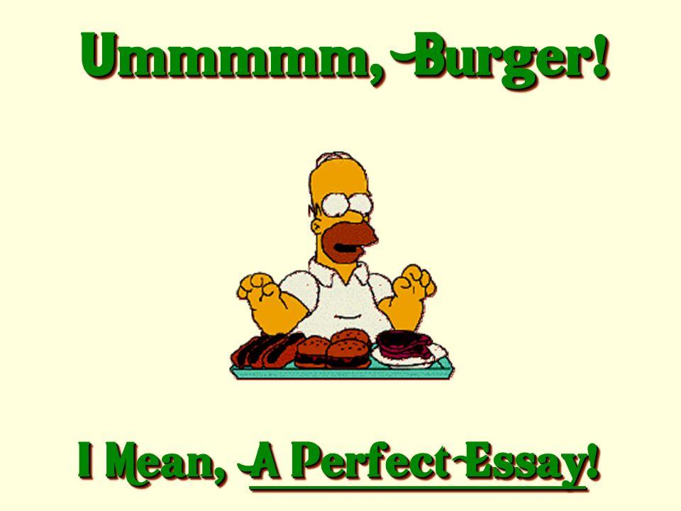 Ummmmm, Burger! I Mean, A Perfect Essay!