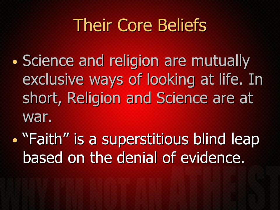 Their Core Beliefs Science and religion are mutually exclusive ways of looking at life. In short, Religion and Science are at war.