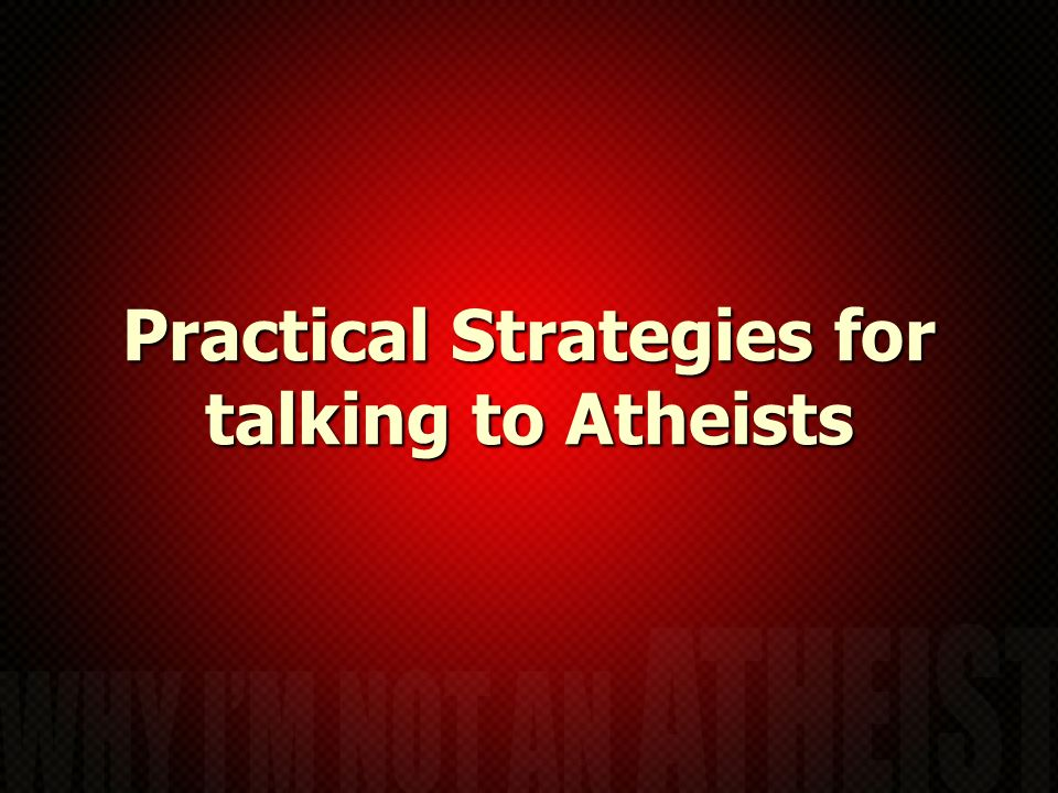 Practical Strategies for talking to Atheists
