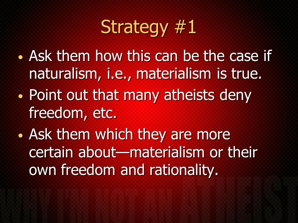 Strategy #1 Ask them how this can be the case if naturalism, i.e., materialism is true. Point out that many atheists deny freedom, etc.