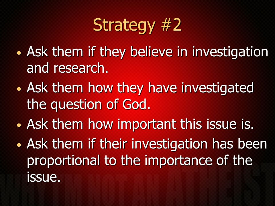 Strategy #2 Ask them if they believe in investigation and research.