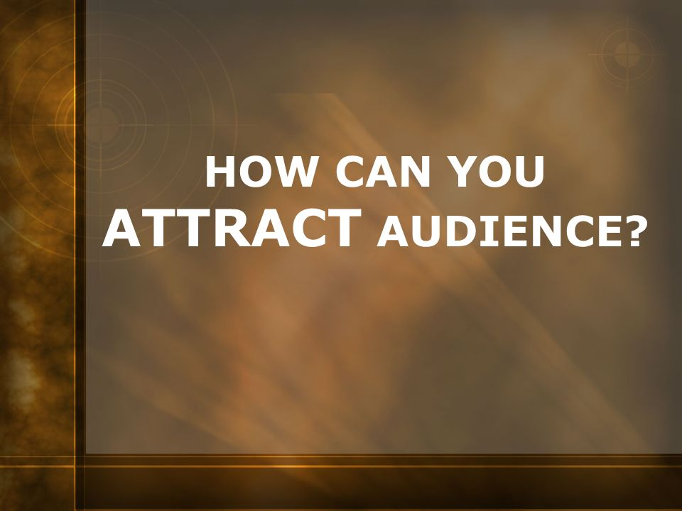 HOW CAN YOU ATTRACT AUDIENCE