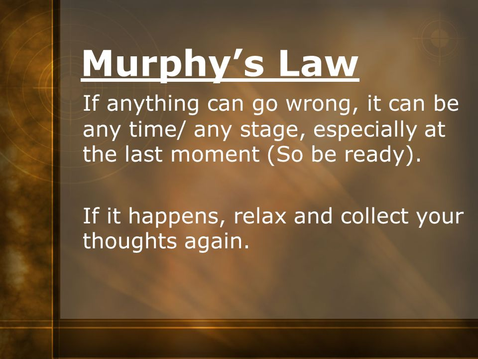Murphy's Law If anything can go wrong, it can be any time/ any stage, especially at the last moment (So be ready).