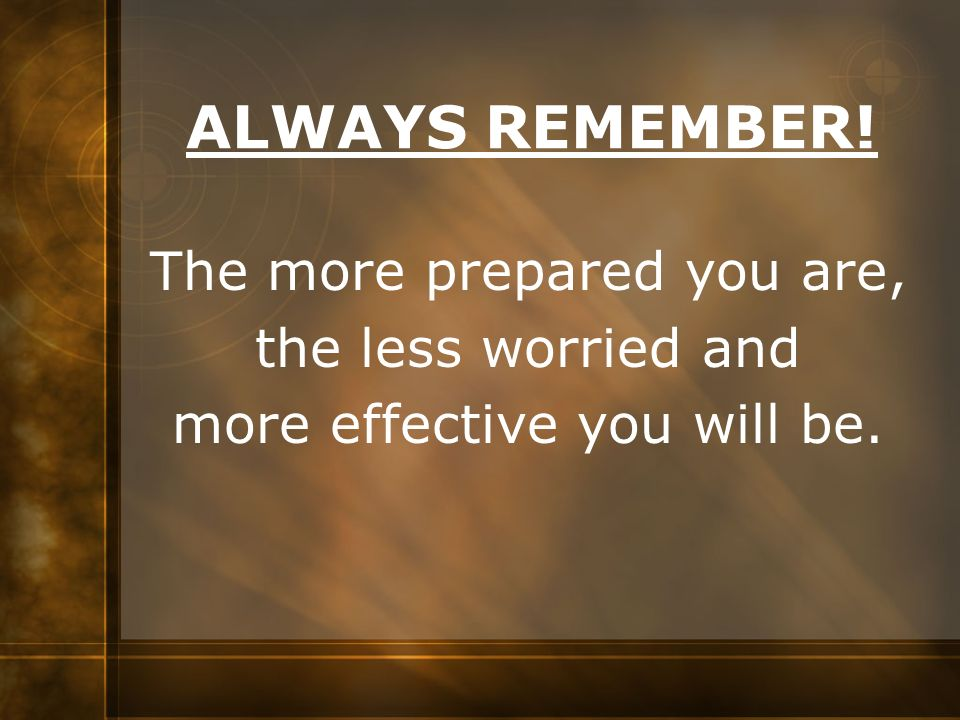 ALWAYS REMEMBER! The more prepared you are, the less worried and