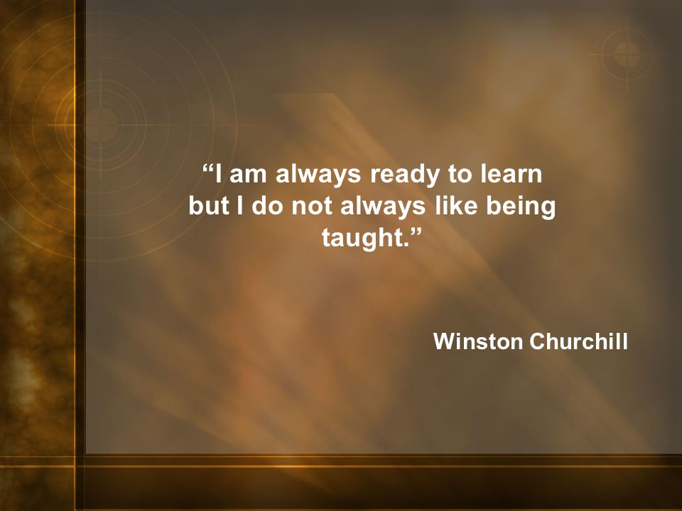 I am always ready to learn but I do not always like being taught.
