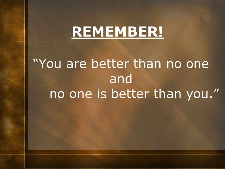 You are better than no one and no one is better than you.