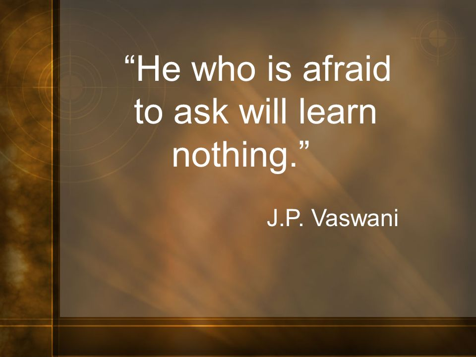 He who is afraid to ask will learn nothing. J.P. Vaswani