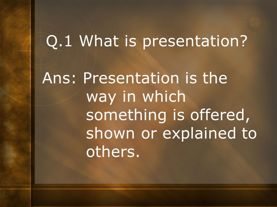 Q.1 What is presentation. Ans: Presentation is the.