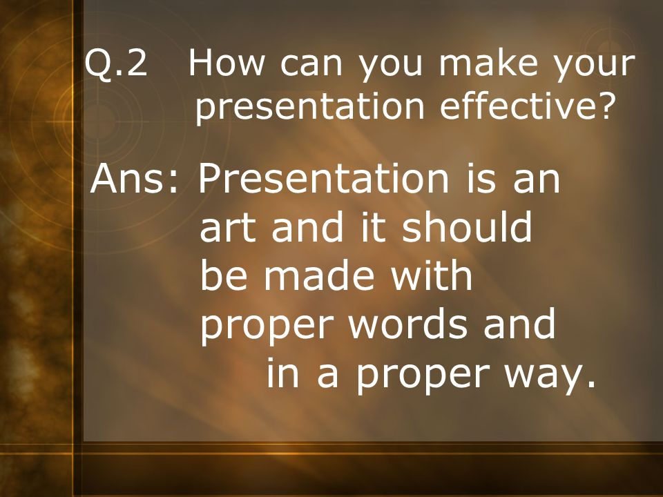 Q.2 How can you make your presentation effective
