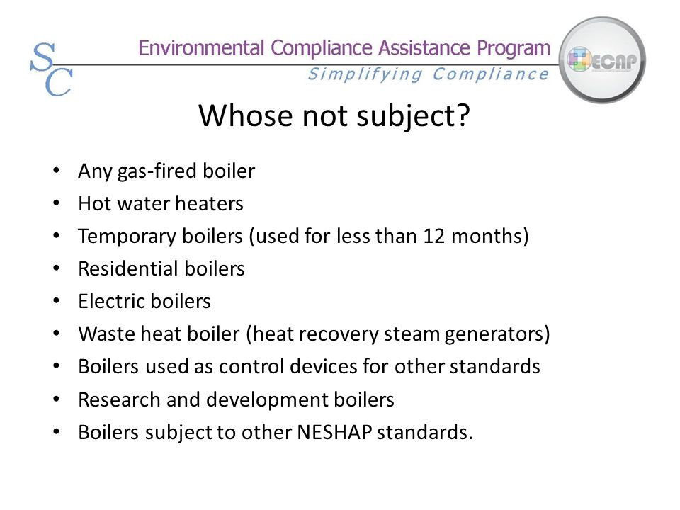 Whose not subject Any gas-fired boiler Hot water heaters