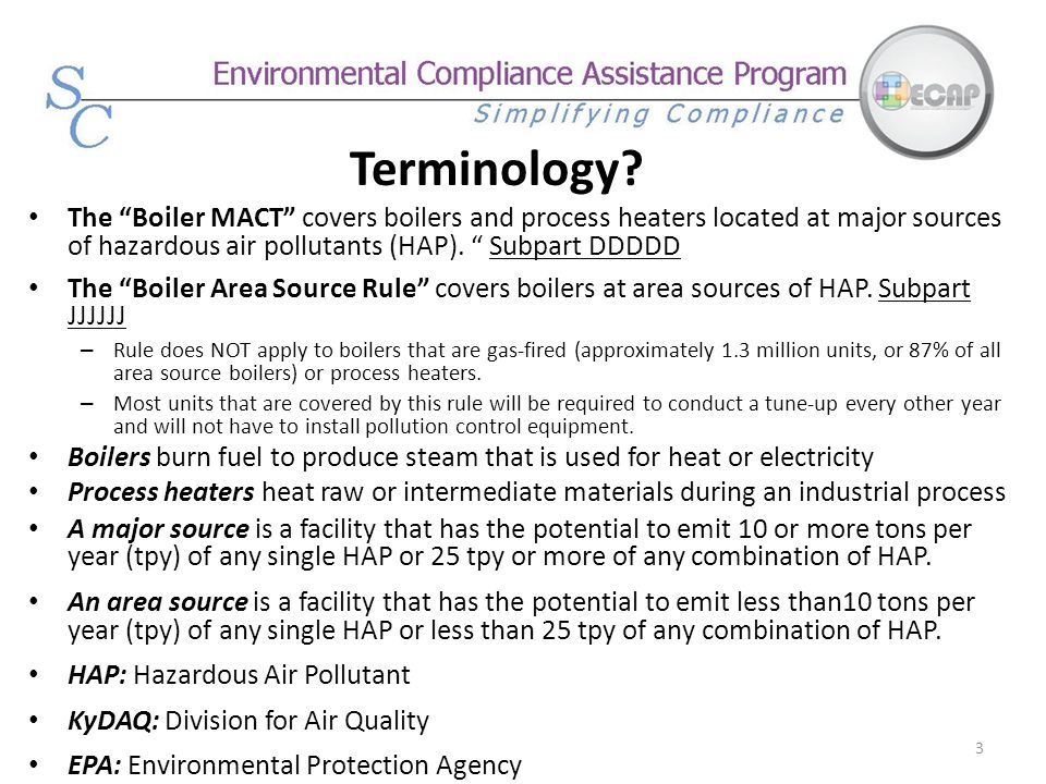 Terminology The Boiler MACT covers boilers and process heaters located at major sources of hazardous air pollutants (HAP). Subpart DDDDD.