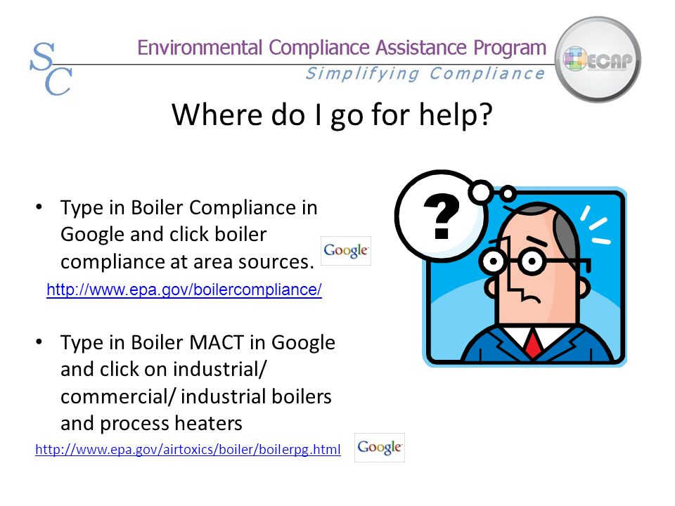Where do I go for help Type in Boiler Compliance in Google and click boiler compliance at area sources.