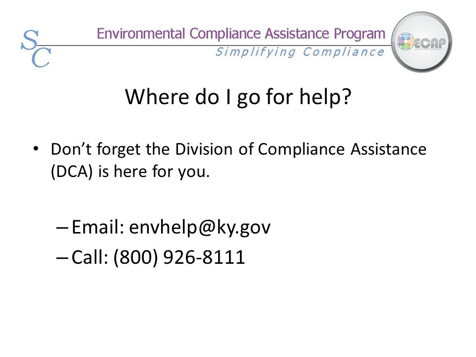 Where do I go for help Don't forget the Division of Compliance Assistance (DCA) is here for you. Email: envhelp@ky.gov.