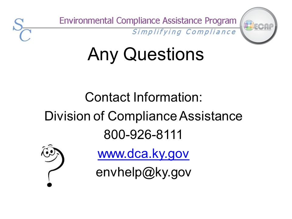 Any Questions Contact Information: Division of Compliance Assistance 800-926-8111 www.dca.ky.gov envhelp@ky.gov