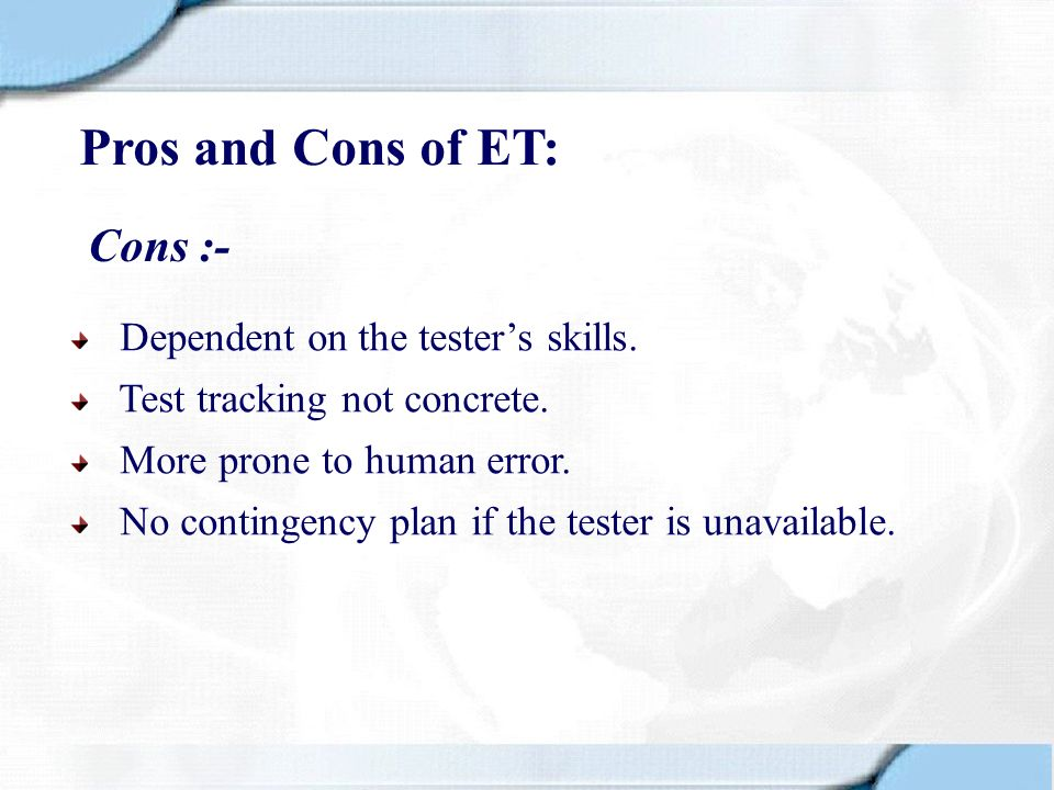 Pros and Cons of ET: Cons :- Dependent on the tester's skills.