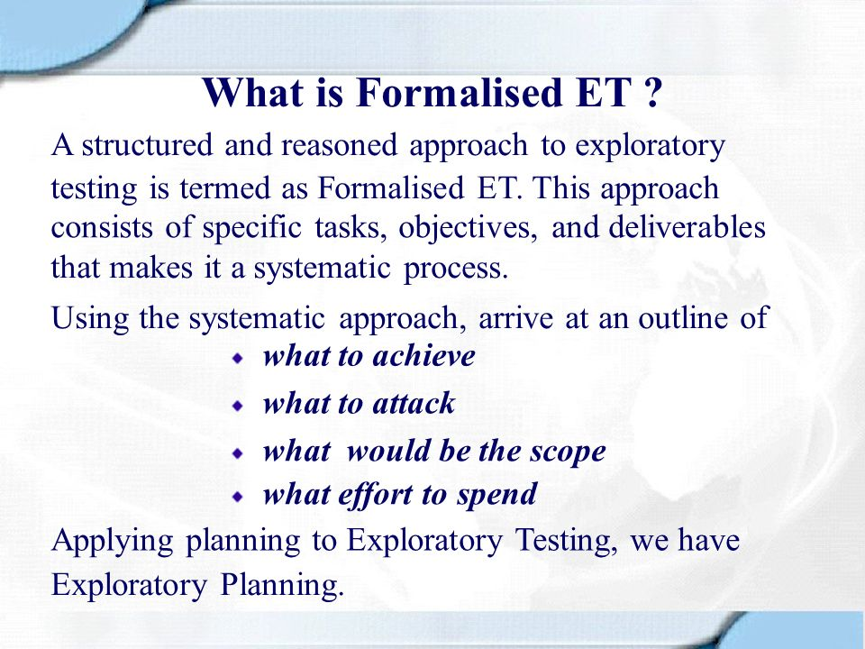 What is Formalised ET A structured and reasoned approach to exploratory. testing is termed as Formalised ET. This approach.
