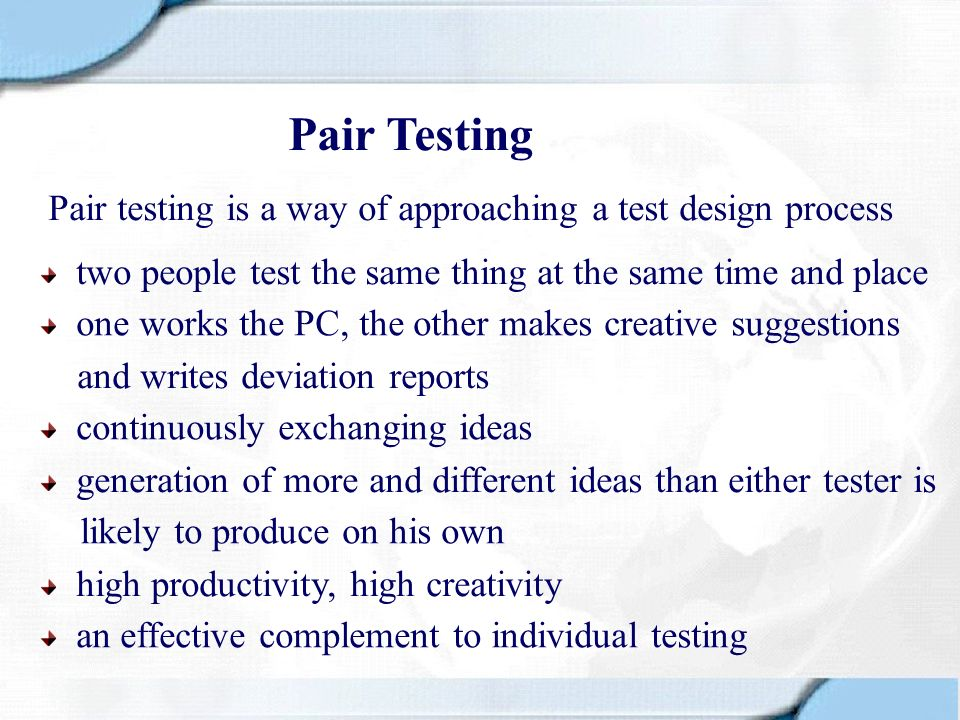 Pair Testing Pair testing is a way of approaching a test design process. two people test the same thing at the same time and place.