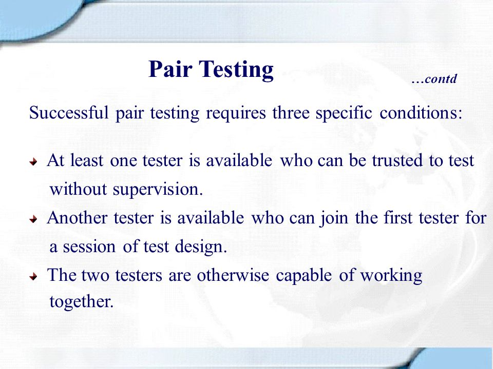 Pair Testing …contd. Successful pair testing requires three specific conditions: At least one tester is available who can be trusted to test.