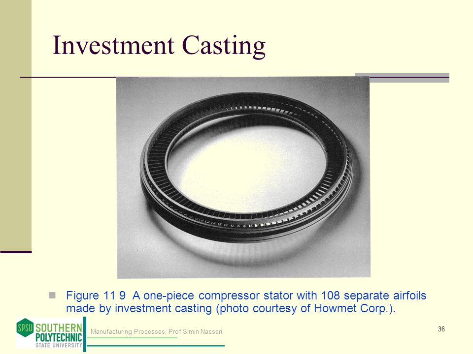 Investment Casting Figure 11 9 A one‑piece compressor stator with 108 separate airfoils made by investment casting (photo courtesy of Howmet Corp.).