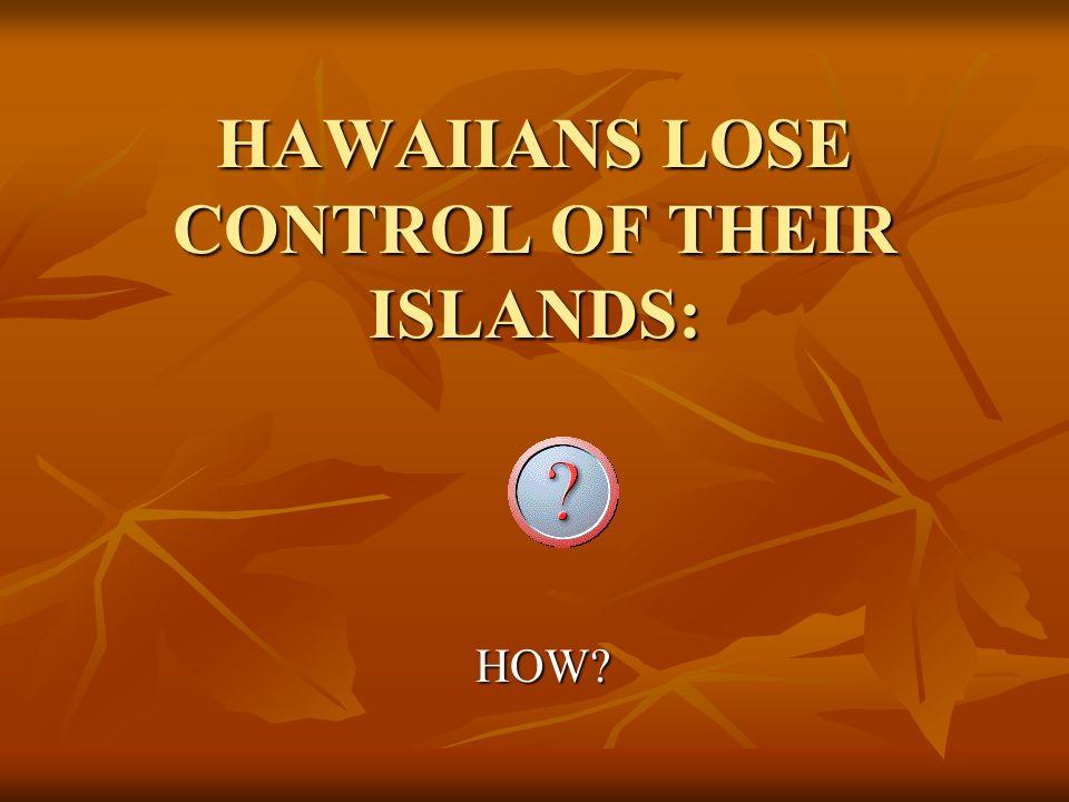 HAWAIIANS LOSE CONTROL OF THEIR ISLANDS:
