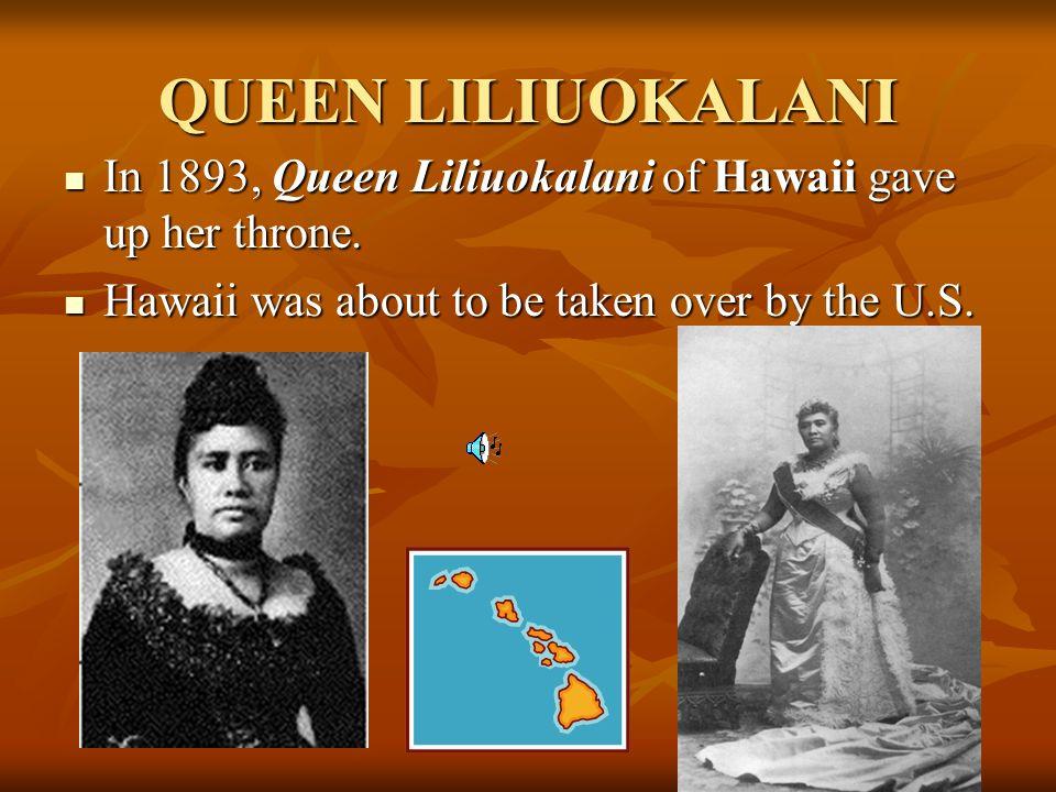 QUEEN LILIUOKALANI In 1893, Queen Liliuokalani of Hawaii gave up her throne.