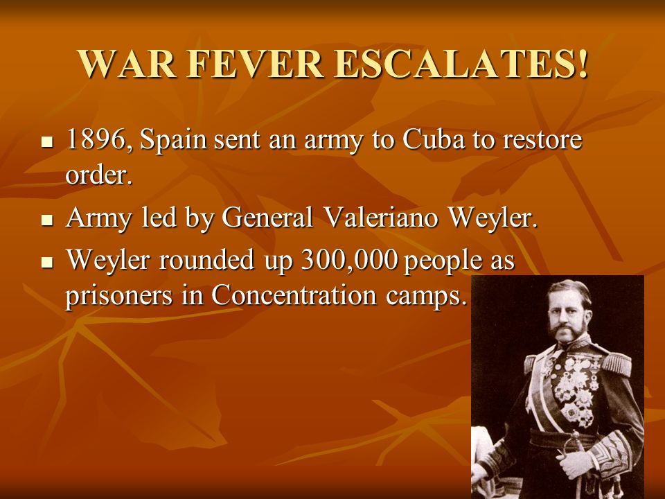 WAR FEVER ESCALATES! 1896, Spain sent an army to Cuba to restore order. Army led by General Valeriano Weyler.