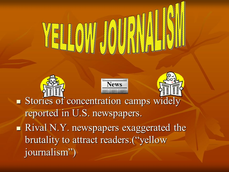 YELLOW JOURNALISM Stories of concentration camps widely reported in U.S. newspapers.