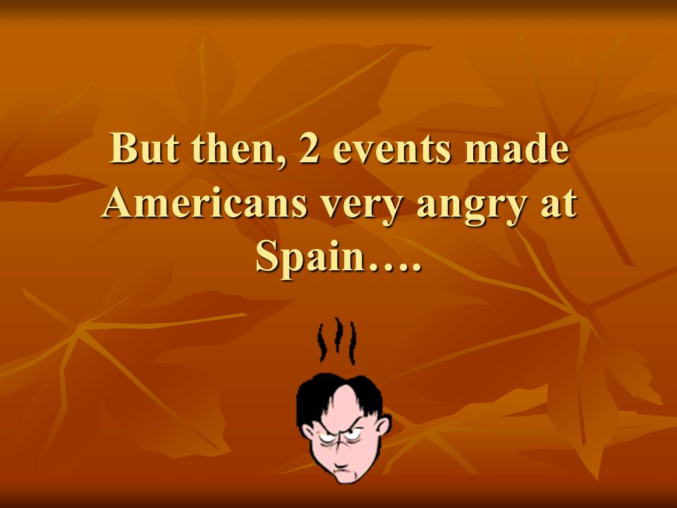 But then, 2 events made Americans very angry at Spain….