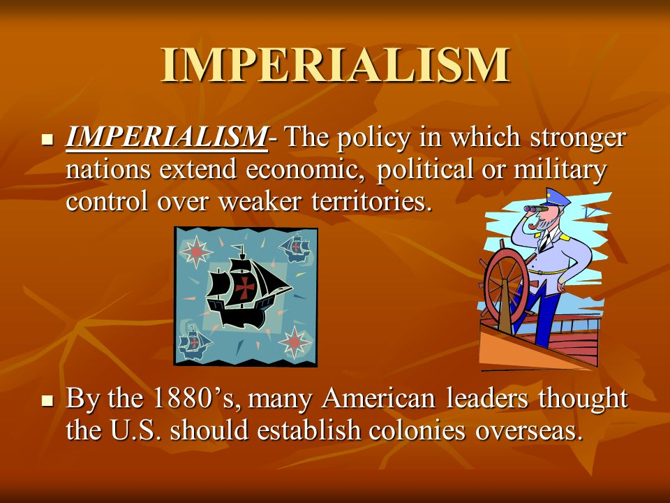 IMPERIALISM IMPERIALISM- The policy in which stronger nations extend economic, political or military control over weaker territories.
