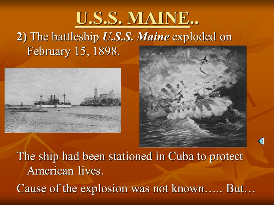 U.S.S. MAINE.. 2) The battleship U.S.S. Maine exploded on February 15, 1898. The ship had been stationed in Cuba to protect American lives.