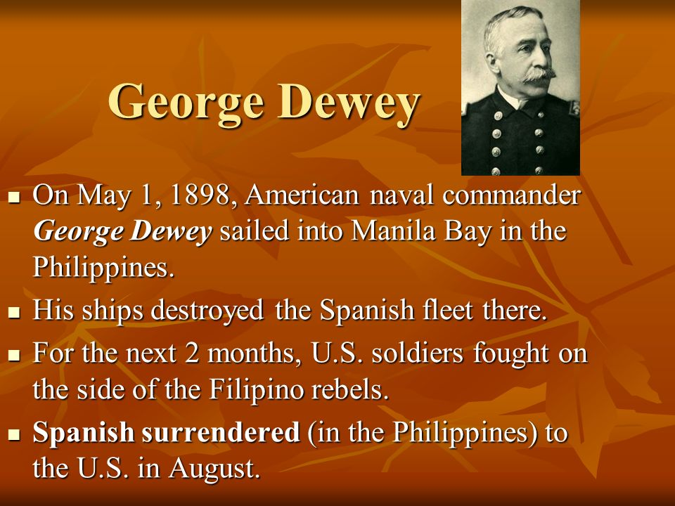 George Dewey On May 1, 1898, American naval commander George Dewey sailed into Manila Bay in the Philippines.