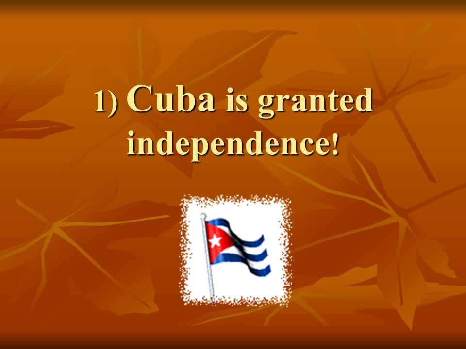 1) Cuba is granted independence!