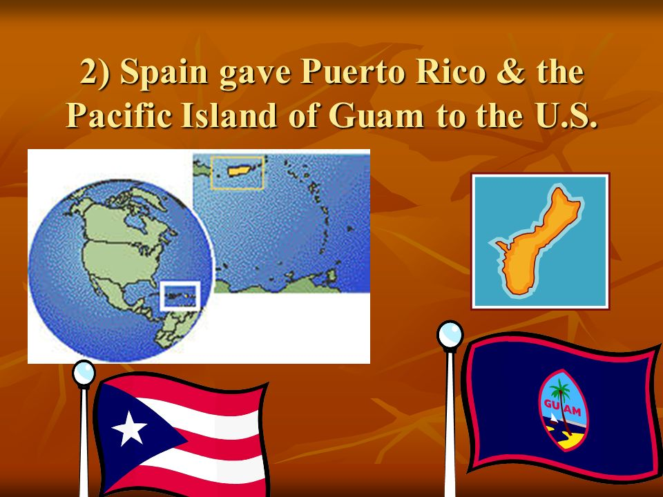 2) Spain gave Puerto Rico & the Pacific Island of Guam to the U.S.