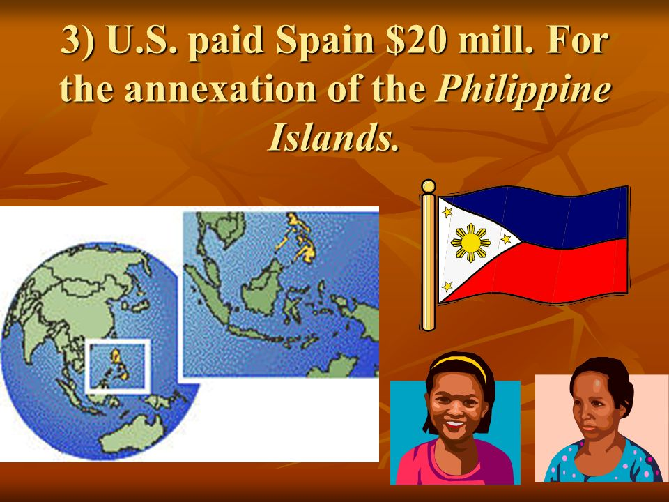 3) U.S. paid Spain $20 mill. For the annexation of the Philippine Islands.