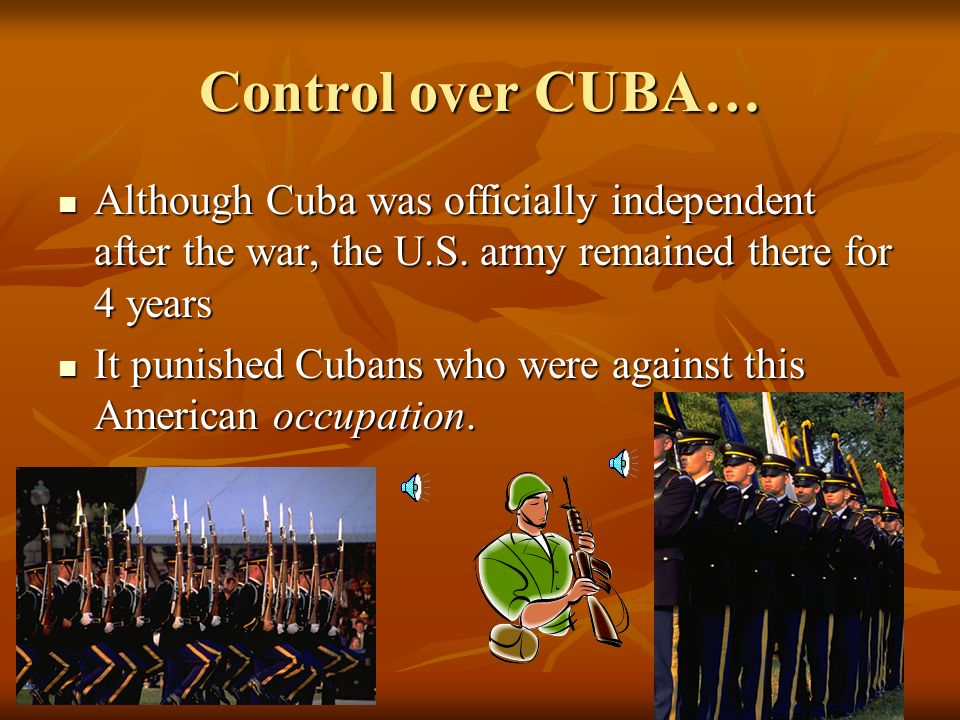 Control over CUBA… Although Cuba was officially independent after the war, the U.S. army remained there for 4 years.