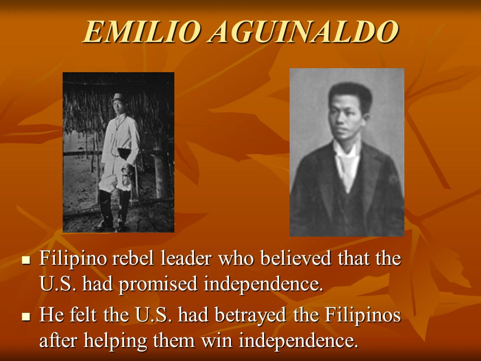 EMILIO AGUINALDO Filipino rebel leader who believed that the U.S. had promised independence.