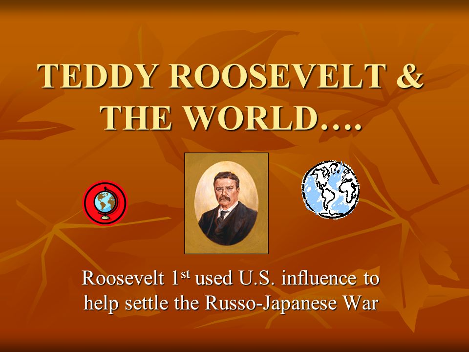 TEDDY ROOSEVELT & THE WORLD….