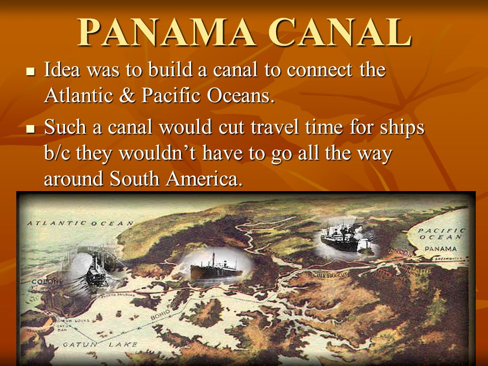 PANAMA CANAL Idea was to build a canal to connect the Atlantic & Pacific Oceans.