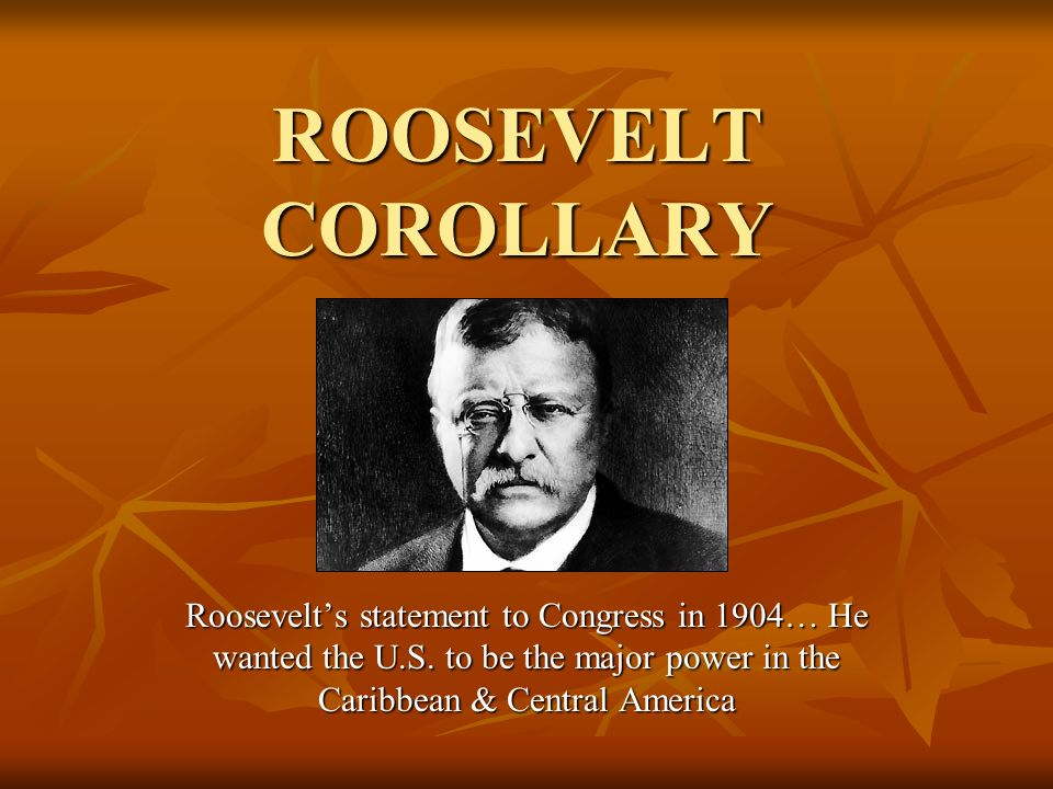 ROOSEVELT COROLLARY Roosevelt's statement to Congress in 1904… He wanted the U.S.