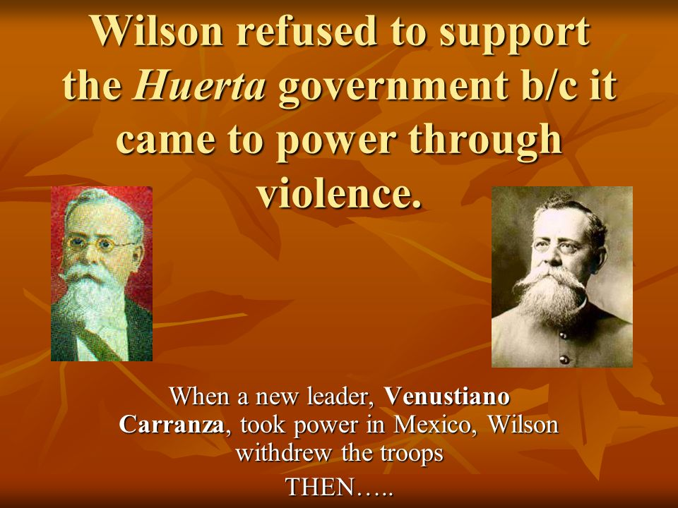 Wilson refused to support the Huerta government b/c it came to power through violence.