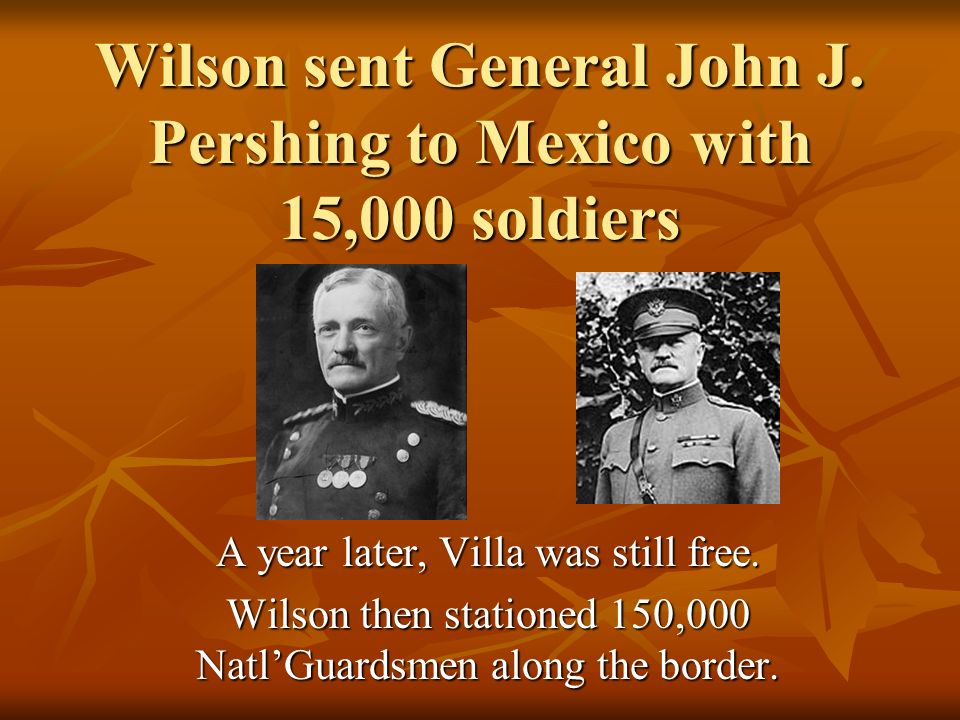 Wilson sent General John J. Pershing to Mexico with 15,000 soldiers