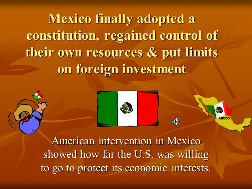 Mexico finally adopted a constitution, regained control of their own resources & put limits on foreign investment