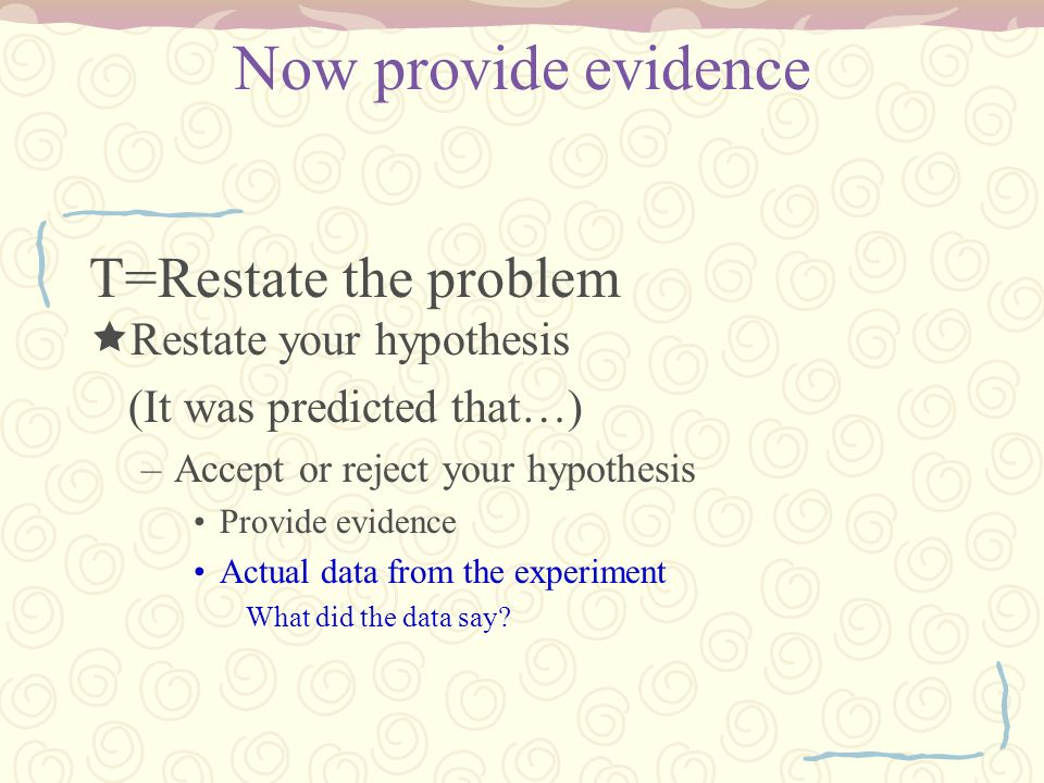 Now provide evidence T=Restate the problem Restate your hypothesis
